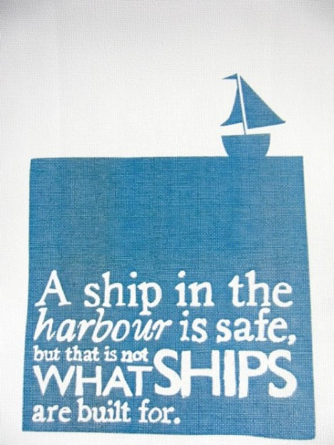 A ship in the harbour is safe, but that is not qhat ships are built for